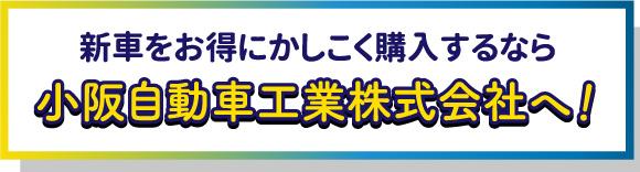 新車をお得にかしこく購入するなら小阪自動車工業株式会社へ!